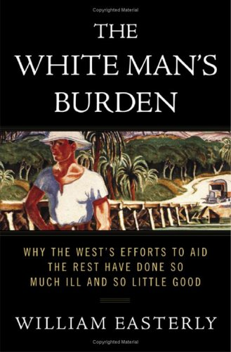 The White Man's Burden: Why the West's Efforts to Aid the Rest Have Done So Much Ill and So Little Good 9781594200373