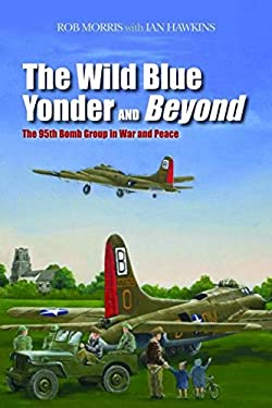 The Wild Blue Yonder and Beyond: The 95th Bomb Group in War and Peace 9781597977128