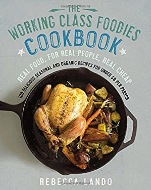 The Working Class Foodies' Cookbook: 100 Delicious Organic Dishes for Under $8 9781592407538
