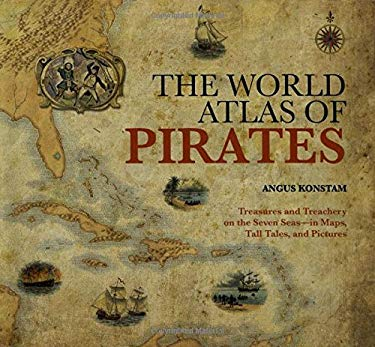 The World Atlas of Pirates: Treasures and Treachery on the Seven Seas, in Maps, Tall Tales, and Pictures 9781599214740