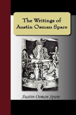 The Writings of Austin Osman Spare: Automatic Drawings, Anathema of Zos, the Book of Pleasure, and the Focus of Life 9781595477682