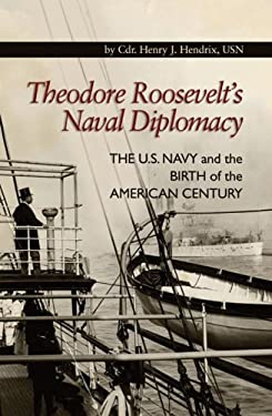 Theodore Roosevelt's Naval Diplomacy: The U.S. Navy and the Birth of the American Century 9781591143635