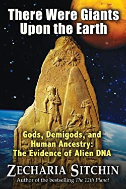 There Were Giants Upon the Earth: Gods, Demigods, and Human Ancestry: The Evidence of Alien DNA 9781591431213
