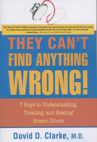 They Can't Find Anything Wrong!: 7 Keys to Understanding, Treating, and Healing Stress Illness 9781591810643