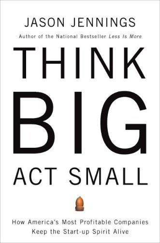 Think Big, ACT Small: How America's Best Performing Companies Keep the Start-Up Spirit Alive 9781591840763