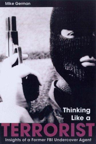 Thinking Like a Terrorist: Insights of a Former FBI Undercover Agent 9781597970266