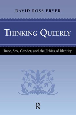 Thinking Queerly: Race, Sex, Gender, and the Ethics of Identity 9781594513602