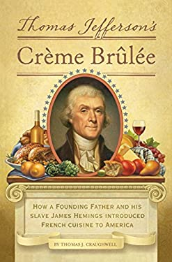 Thomas Jefferson's Creme Brulee: How a Founding Father and His Slave James Hemings Introduced French Cuisine to America 9781594745782