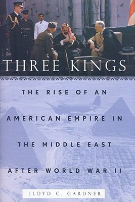 Three Kings: The Rise of an American Empire in the Middle East After World War II 9781595584748