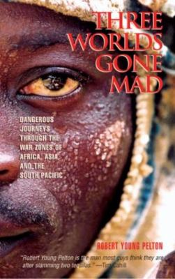 Three Worlds Gone Mad: Dangerous Journeys Through the War Zones of Africa, Asia, and the South Pacific 9781592281008