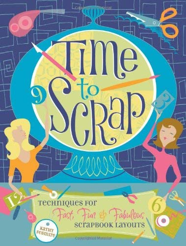 Time to Scrap: Techniques for Fast, Fun & Fabulous Scrapbook Layouts 9781599630830