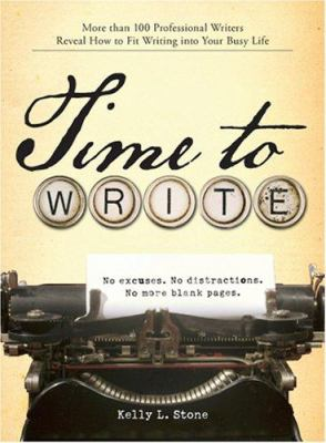 Time to Write: More Than 100 Professional Writers Reveal How to Fit Writing Into Your Busy Life