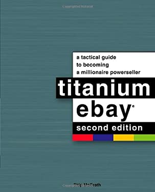 Titanium Ebay: A Tactical Guide to Becoming a Millionaire Powerseller 9781592578429