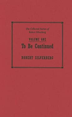 To Be Continued, Volume One: The Collected Stories of Robert Silverberg 9781596060616