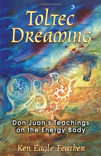 Toltec Dreaming: Don Juan's Teachings on the Energy Body 9781591430728