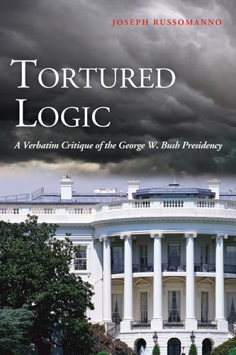 Tortured Logic: A Verbatim Critique of the George W. Bush Presidency 9781597975131