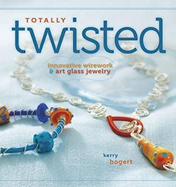 Totally Twisted: Innovative Wirework & Art-Glass Jewelry 9781596681682