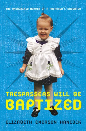 Trespassers Will Be Baptized: The Unordained Memoir of a Preacher's Daughter 9781599957081
