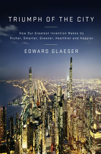 Triumph of the City: How Our Greatest Invention Makes Us Richer, Smarter, Greener, Healthier, and Happier 9781594202773
