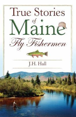 True Stories of Maine Fly Fishermen 9781596294608