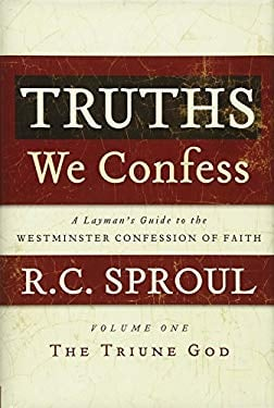 Truths We Confess: A Layman's Guide to the Westminster Confession of Faith: Volume 1: The Triune God (Chapters 1-8 of the Confession) 9781596380394