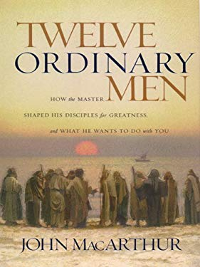 Twelve Ordinary Men: How the Master Shaped His Disiples for Greatness and What He Wants to Do with You 9781594150524