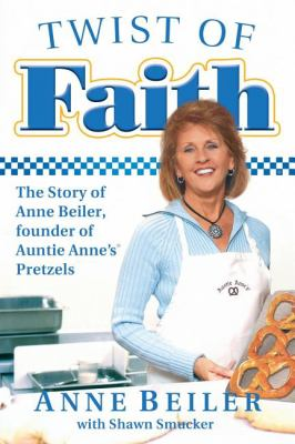 Twist of Faith: The Story of Anne Beiler, Founder of Auntie Anne's Pretzels 9781595553409
