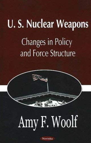 U.S. Nuclear Weapons: Changes in Policy and Force Structure 9781594542343