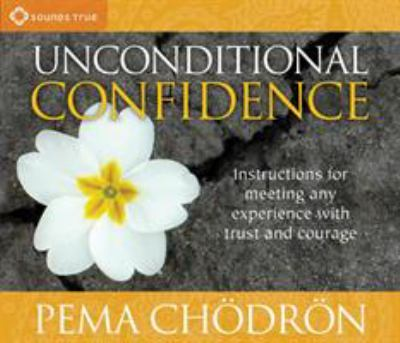 Unconditional Confidence: Instructions for Meeting Any Experience with Trust and Courage 9781591797463