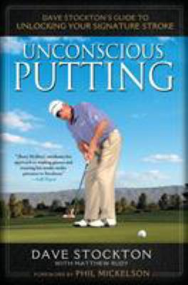 Unconscious Putting: Dave Stockton's Guide to Unlocking Your Signature Stroke 9781592406609