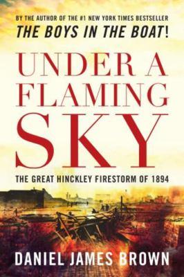 Under a Flaming Sky: The Great Hinckley Firestorm of 1894 9781592288632