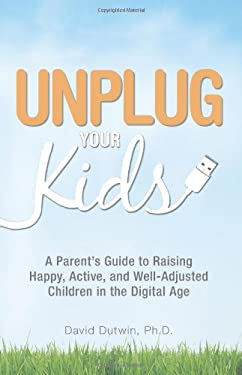 Unplug Your Kids: A Parent's Guide to Raising Happy, Active, and Well-Adjusted Children in the Digital Age 9781598698046