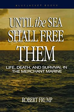 Until the Sea Shall Free Them: Life, Death, and Survival in the Merchant Marine 9781591142843