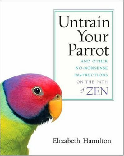 Untrain Your Parrot: And Other No-Nonsense Instructions on the Path of Zen 9781590303634