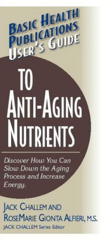 User's Guide to Anti-Aging Nutrients: Discover How You Can Slow Down the Aging Process and Increase Energy 9781591200932