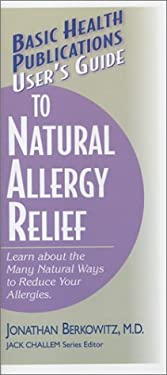 User's Guide to Natural Allergy Relief: Learn about the Many Natural Ways to Reduce Your Allergies (Basic Health Publications User's Guide) Jonathan M. Berkowitz