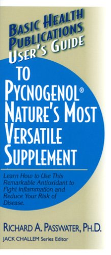 User's Guide to Pycnogenol: Learn How to Use This Remarkable Antioxidant to Fight Inflammation and Reduce Your Risk of Disease 9781591201625