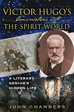 Victor Hugo's Conversations with the Spirit World: A Literary Genius's Hidden Life 9781594771828