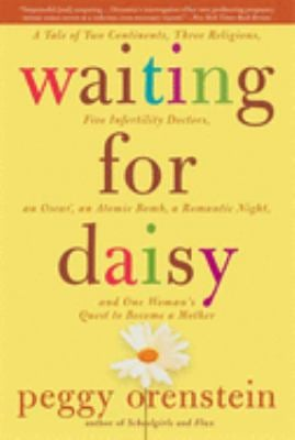 Waiting for Daisy: A Tale of Two Continents, Three Religions, Five Infertility Doctors, an Oscar, an Atomic Bomb, a Romantic Night, and O 9781596912106