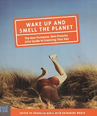Wake Up and Smell the Planet: The Non-Pompous, Non-Preachy Grist Guide to Greening Your Day 9781594850394