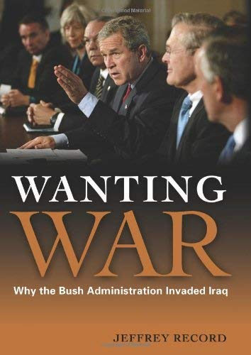 Wanting War: Why the Bush Administration Invaded Iraq 9781597974370