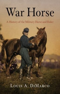 War Horse: A History of the Military Horse and Rider 9781594161728