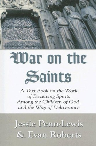 War on the Saints: A Text Book on the Work of Deceiving Spirits Among the Children of God, and the Way of Deliverance Jessie Penn-Lewis and Evan Roberts