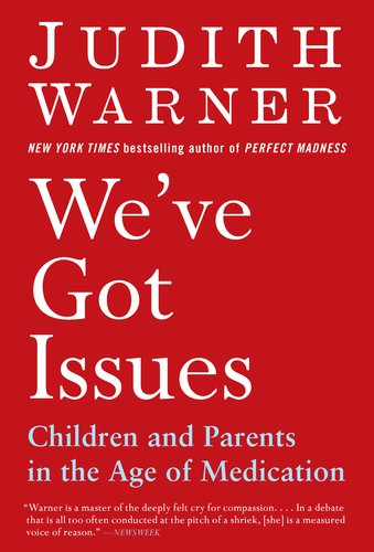 We've Got Issues: Children and Parents in the Age of Medication 9781594484971