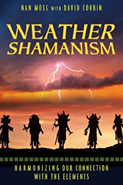 Weather Shamanism: Harmonizing Our Connection with the Elements 9781591430742