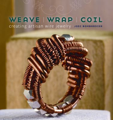 Weave, Wrap, Coil: Creating Artisan Wire Jewelry 9781596682009