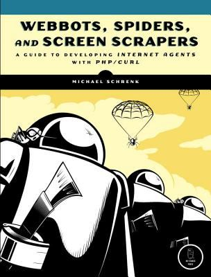 Webbots, Spiders, and Screen Scrapers: A Guide to Developing Internet Agents with PHP/CURL 9781593271206