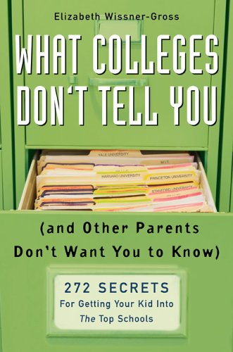 What Colleges Don't Tell You: (And Other Parents Don't Want You to Know) 272 Secrets for Getting Your Kid Into the Top Schools 9781594630316