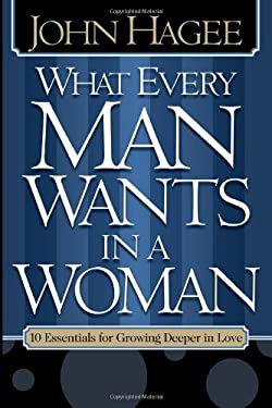 What Every Man Wants in a Woman, What Every Woman Wants in a Man: 10 Essentials for Growing Deeper in Love 10 Qualities for Nurturing Intimacy 9781591855576