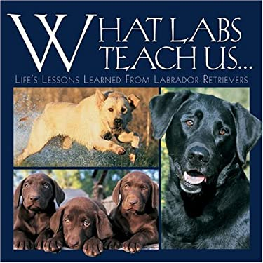 What Labs Teach Us...: Life's Lessons Learned from Labrador Retrievers 9781595430526